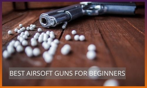 BEST AIRSOFT GUNS FOR BEGINNERS